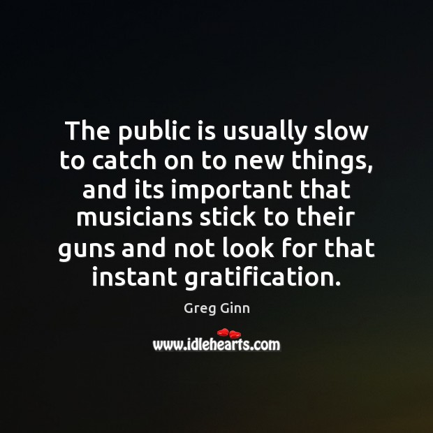 The public is usually slow to catch on to new things, and Greg Ginn Picture Quote