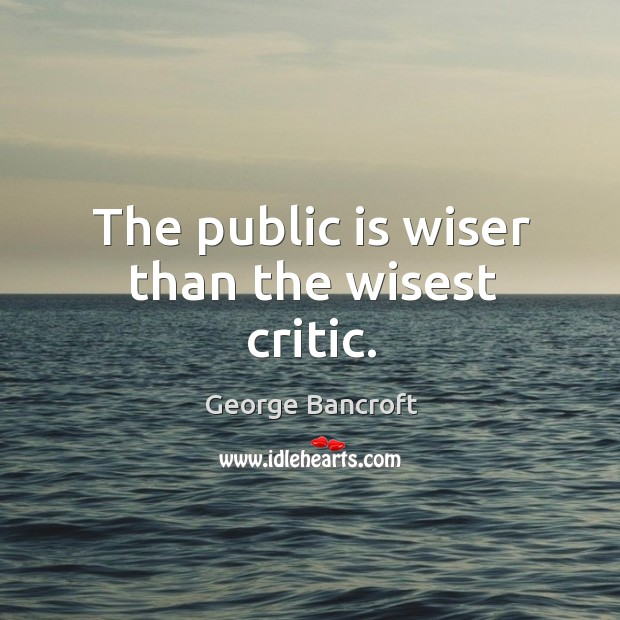 The public is wiser than the wisest critic. George Bancroft Picture Quote