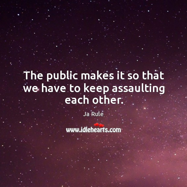 The public makes it so that we have to keep assaulting each other. Ja Rule Picture Quote