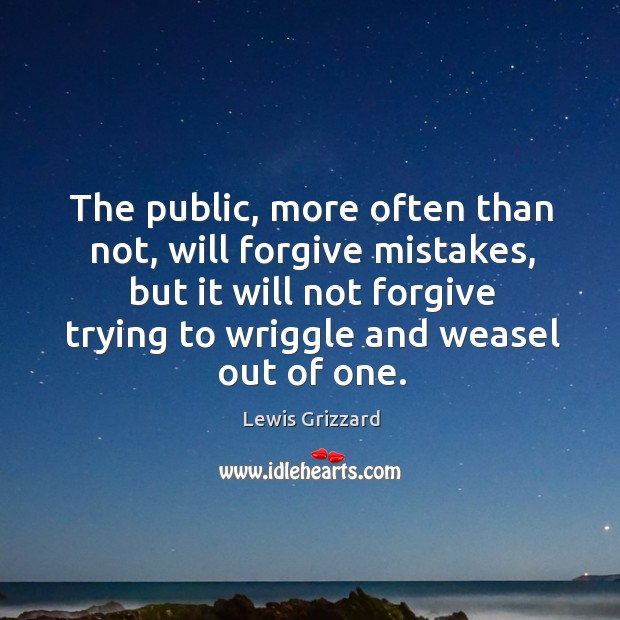 The public, more often than not, will forgive mistakes, but it will not forgive trying to wriggle and weasel out of one. Lewis Grizzard Picture Quote