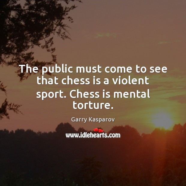 Garry Kasparov Picture Quote image saying: The public must come to see that chess is a violent sport. Chess is mental torture.