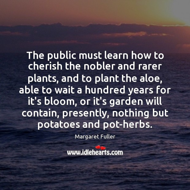 Image, The public must learn how to cherish the nobler and rarer plants,