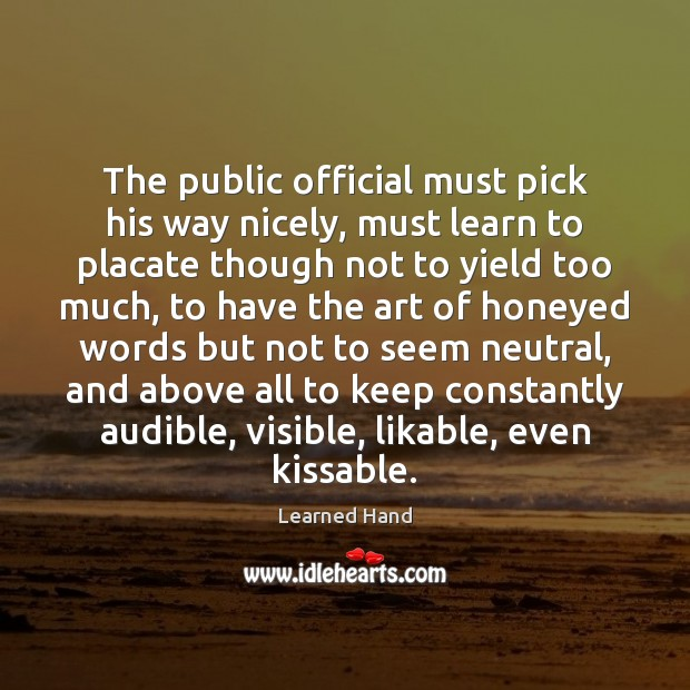 The public official must pick his way nicely, must learn to placate Learned Hand Picture Quote