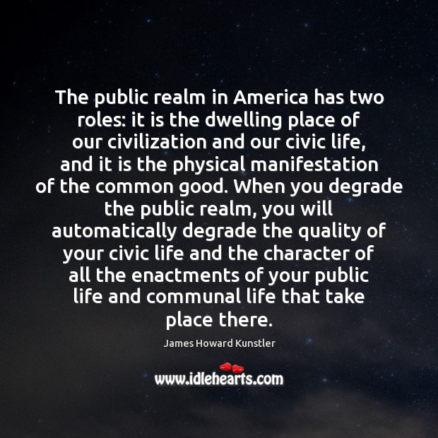 The public realm in America has two roles: it is the dwelling James Howard Kunstler Picture Quote