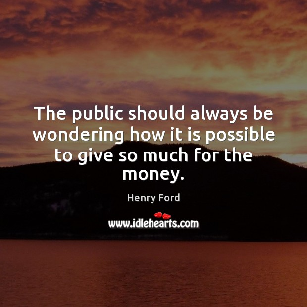 The public should always be wondering how it is possible to give so much for the money. Image