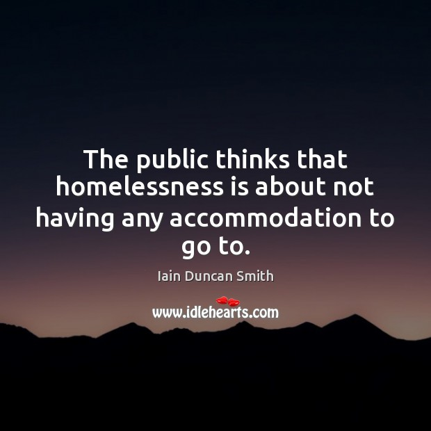 The public thinks that homelessness is about not having any accommodation to go to. Iain Duncan Smith Picture Quote
