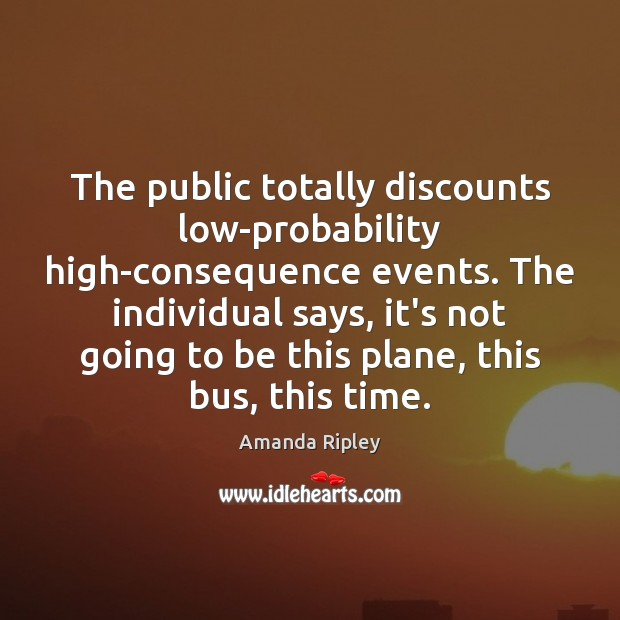 Image, The public totally discounts low-probability high-consequence events. The individual says, it's not