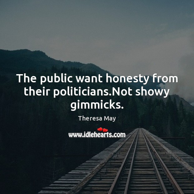 The public want honesty from their politicians.Not showy gimmicks. Image