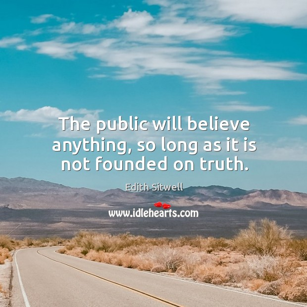 The public will believe anything, so long as it is not founded on truth. Image