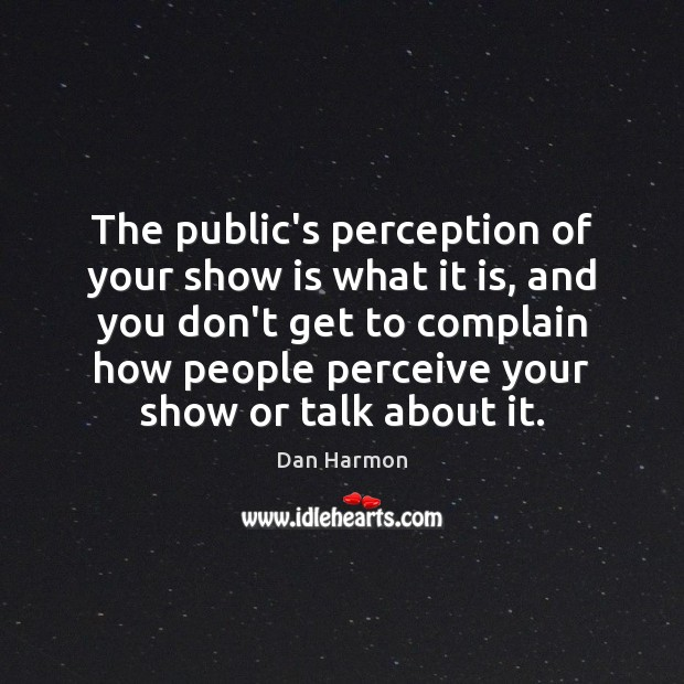 The public's perception of your show is what it is, and you Image