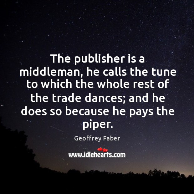 The publisher is a middleman, he calls the tune to which the whole rest of the trade Image