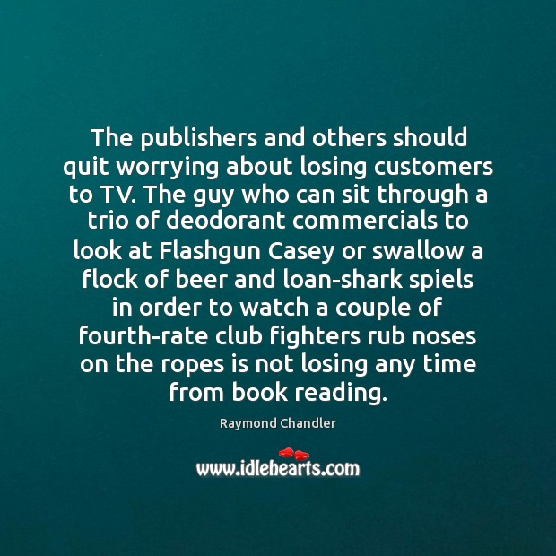 The publishers and others should quit worrying about losing customers to TV. Raymond Chandler Picture Quote