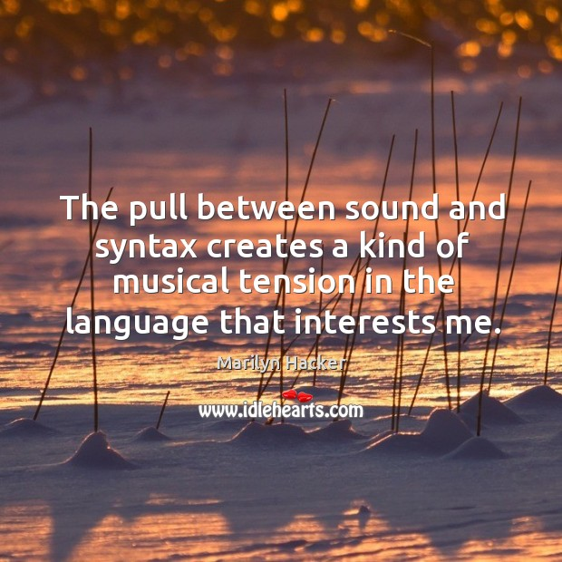 The pull between sound and syntax creates a kind of musical tension in the language that interests me. Image