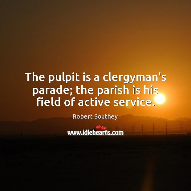 The pulpit is a clergyman's parade; the parish is his field of active service. Image