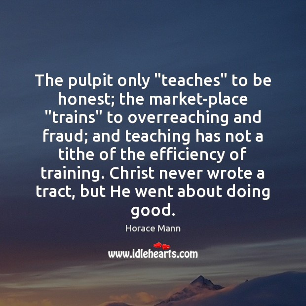 """The pulpit only """"teaches"""" to be honest; the market-place """"trains"""" to overreaching Horace Mann Picture Quote"""