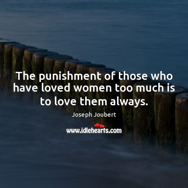The punishment of those who have loved women too much is to love them always. Image