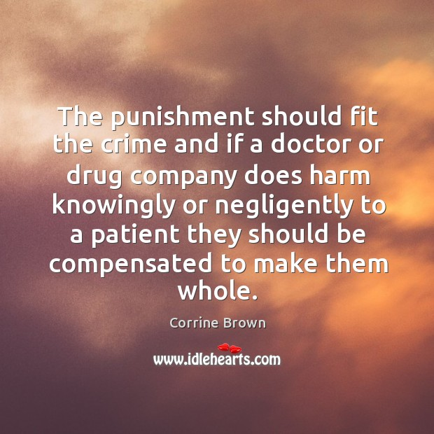 The punishment should fit the crime and if a doctor or drug company does harm knowingly or negligently Image