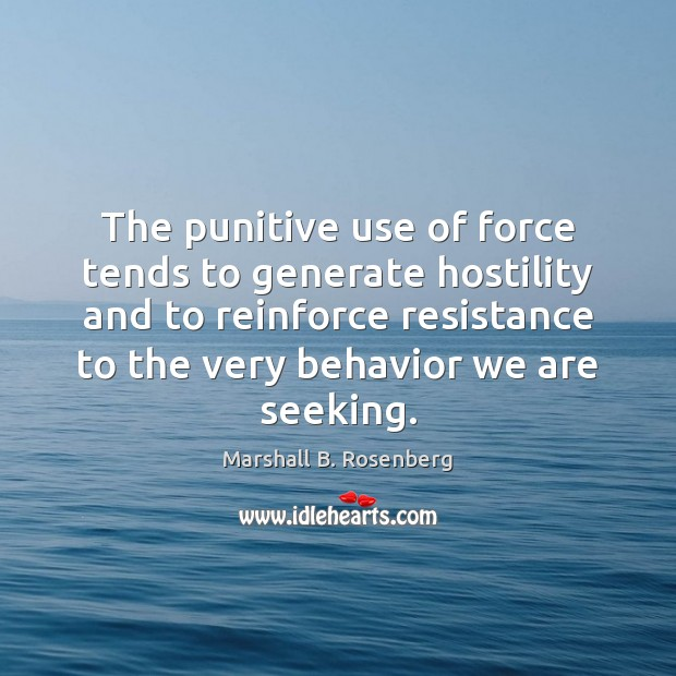The punitive use of force tends to generate hostility and to reinforce Marshall B. Rosenberg Picture Quote