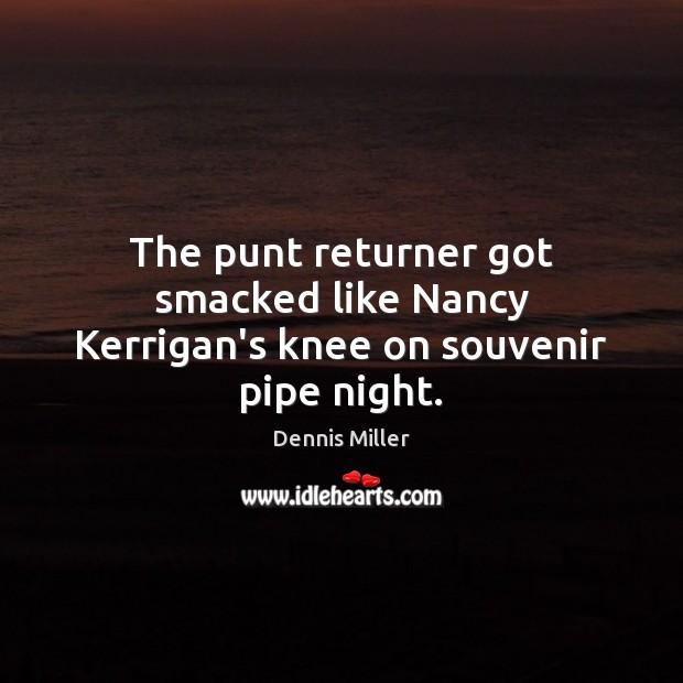 The punt returner got smacked like Nancy Kerrigan's knee on souvenir pipe night. Dennis Miller Picture Quote