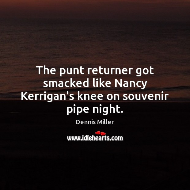 The punt returner got smacked like Nancy Kerrigan's knee on souvenir pipe night. Dennis Miller Picture Quote