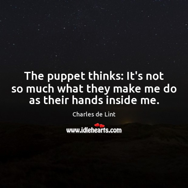 Image, The puppet thinks: It's not so much what they make me do as their hands inside me.