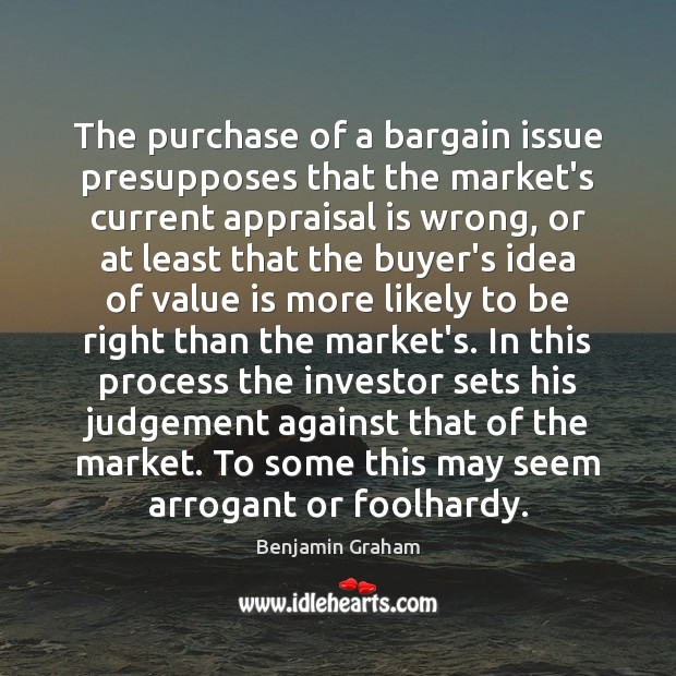 The purchase of a bargain issue presupposes that the market's current appraisal Benjamin Graham Picture Quote
