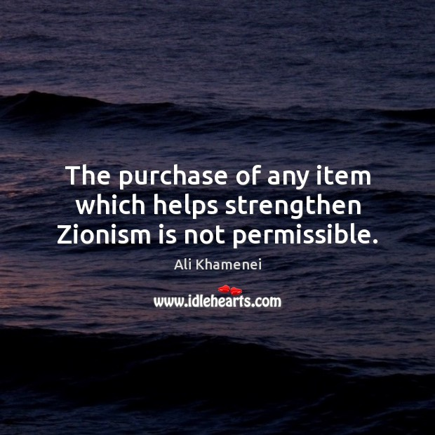The purchase of any item which helps strengthen Zionism is not permissible. Ali Khamenei Picture Quote