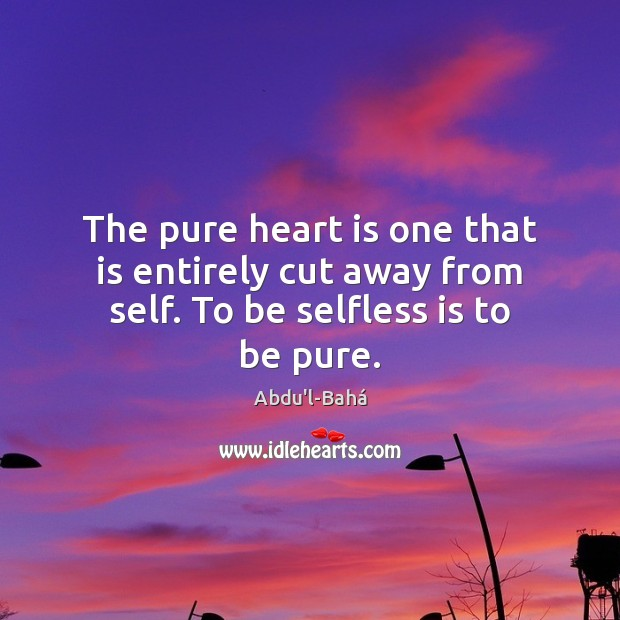 Image, The pure heart is one that is entirely cut away from self. To be selfless is to be pure.