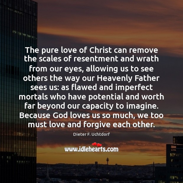 The pure love of Christ can remove the scales of resentment and Dieter F. Uchtdorf Picture Quote