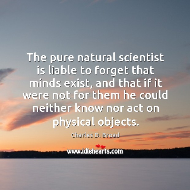 The pure natural scientist is liable to forget that minds exist, and that if it were Image