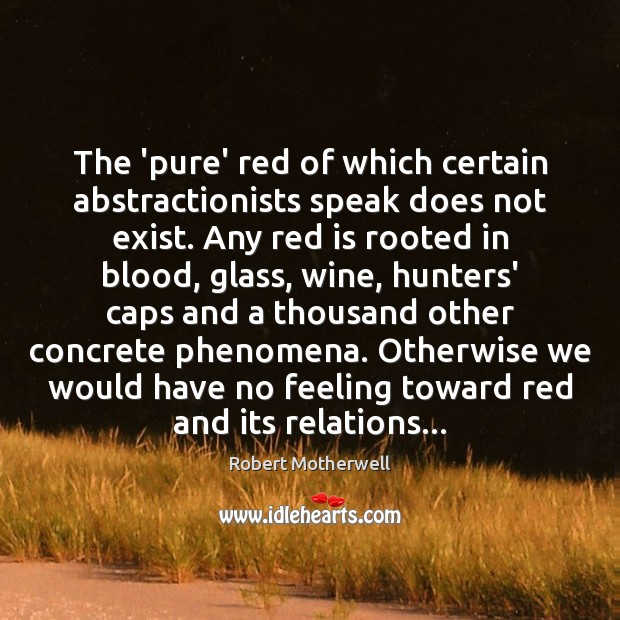 The 'pure' red of which certain abstractionists speak does not exist. Any Robert Motherwell Picture Quote