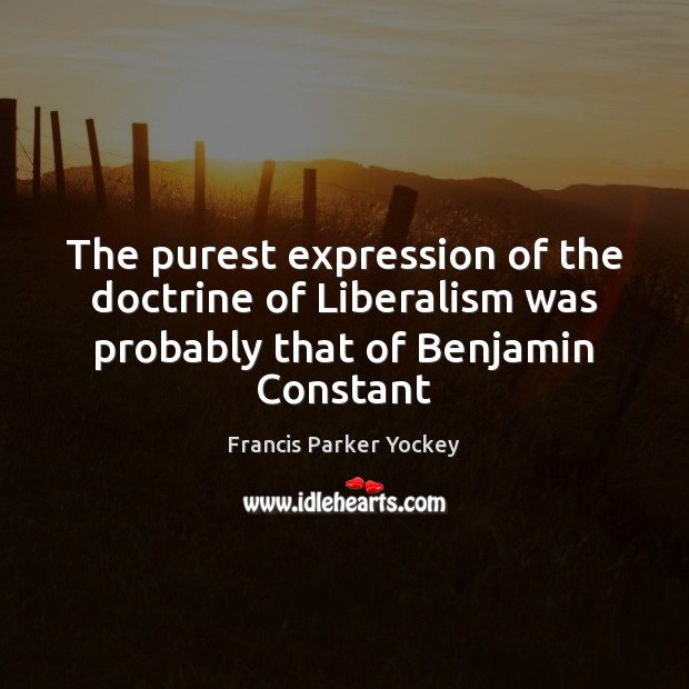 The purest expression of the doctrine of Liberalism was probably that of Benjamin Constant Image