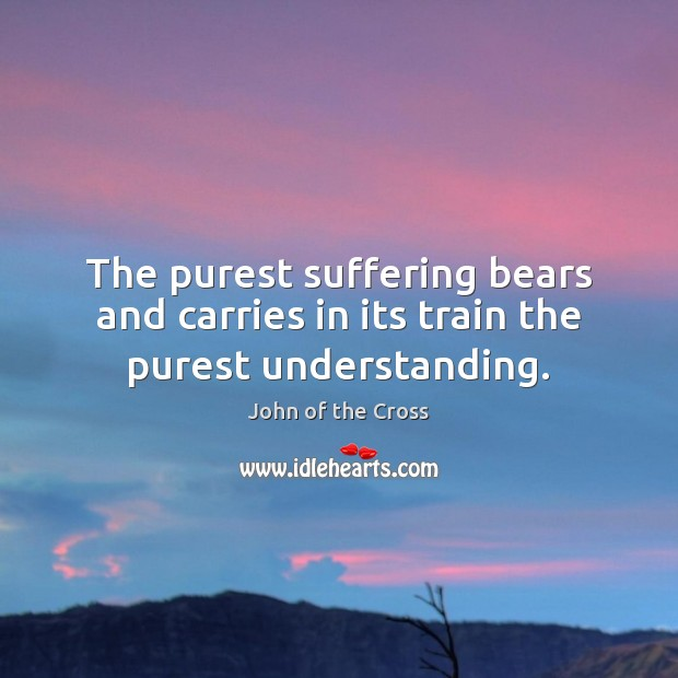 The purest suffering bears and carries in its train the purest understanding. Image