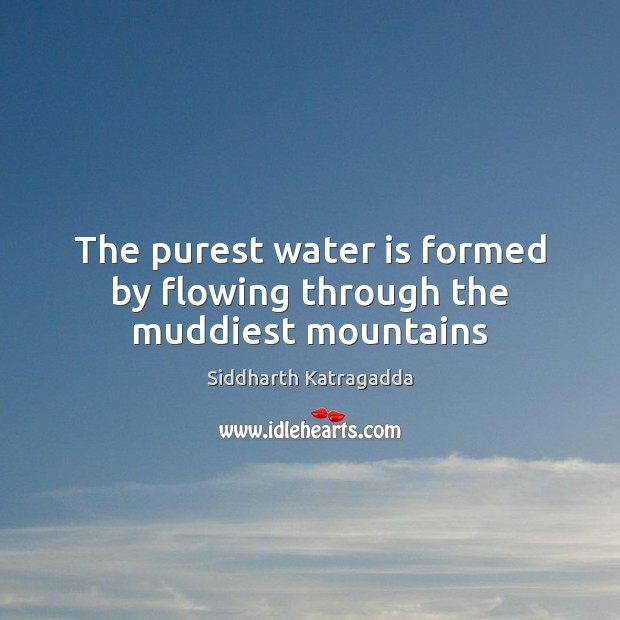 Image, The purest water is formed by flowing through the muddiest mountains