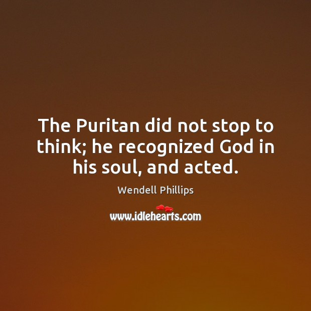 The Puritan did not stop to think; he recognized God in his soul, and acted. Wendell Phillips Picture Quote