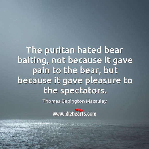 The puritan hated bear baiting, not because it gave pain to the bear. Thomas Babington Macaulay Picture Quote