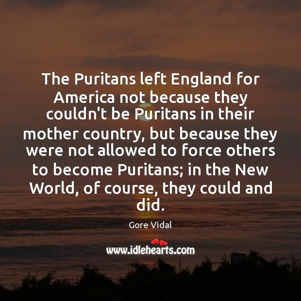 The Puritans left England for America not because they couldn't be Puritans Gore Vidal Picture Quote