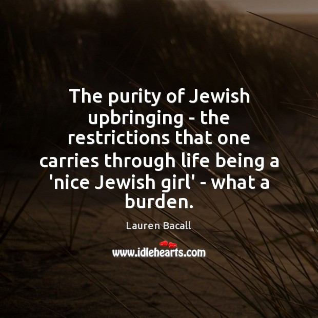 The purity of Jewish upbringing – the restrictions that one carries through Lauren Bacall Picture Quote
