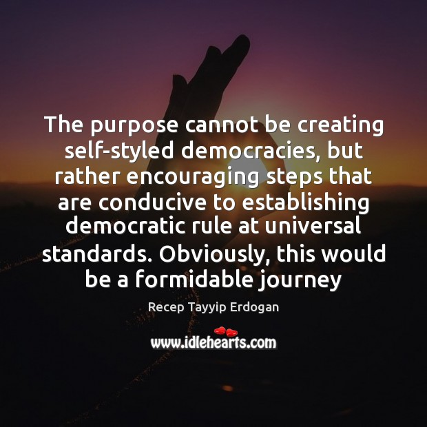 The purpose cannot be creating self-styled democracies, but rather encouraging steps that Recep Tayyip Erdogan Picture Quote