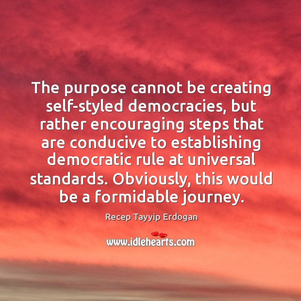 The purpose cannot be creating self-styled democracies, but rather encouraging steps Recep Tayyip Erdogan Picture Quote