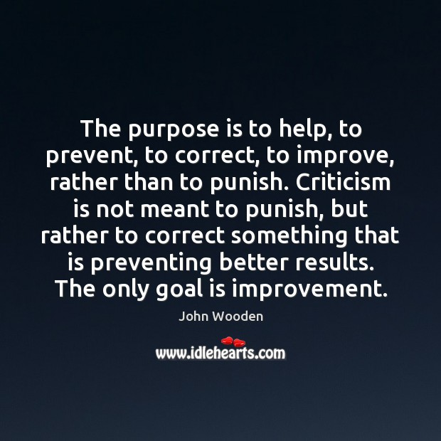 The purpose is to help, to prevent, to correct, to improve, rather John Wooden Picture Quote