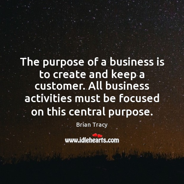 The purpose of a business is to create and keep a customer. Brian Tracy Picture Quote
