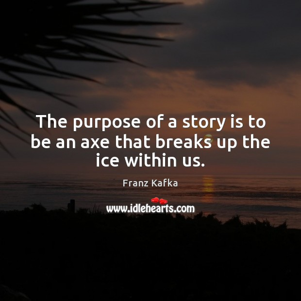 Image, The purpose of a story is to be an axe that breaks up the ice within us.