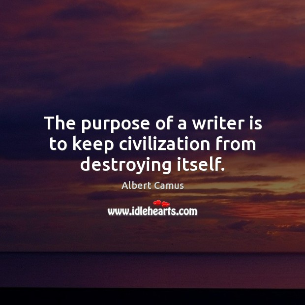 The purpose of a writer is to keep civilization from destroying itself. Image