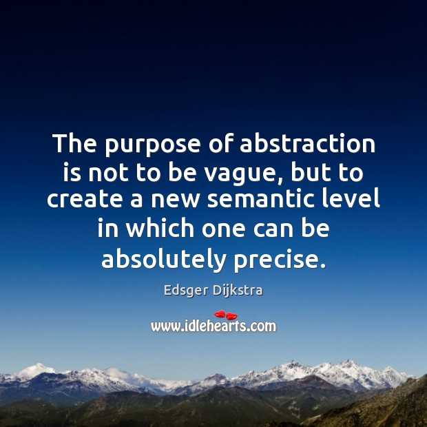 The purpose of abstraction is not to be vague, but to create Edsger Dijkstra Picture Quote