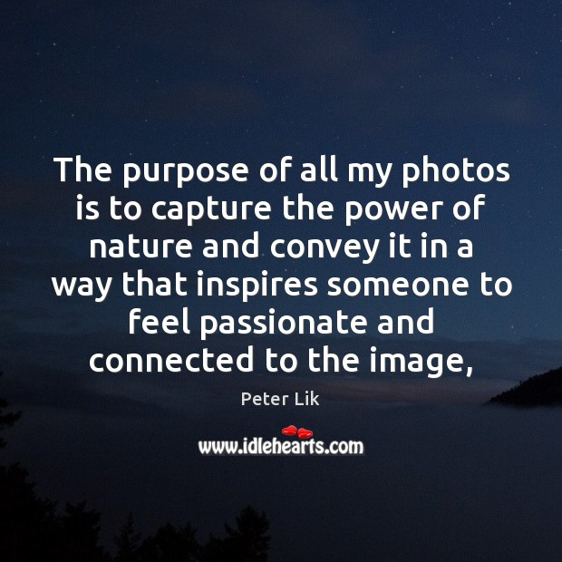 The purpose of all my photos is to capture the power of Image