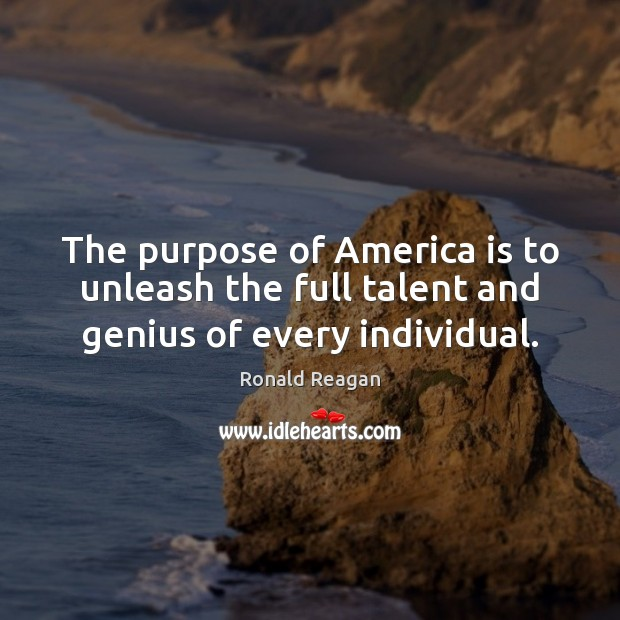 The purpose of America is to unleash the full talent and genius of every individual. Image