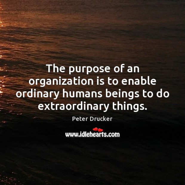 The purpose of an organization is to enable ordinary humans beings to Peter Drucker Picture Quote