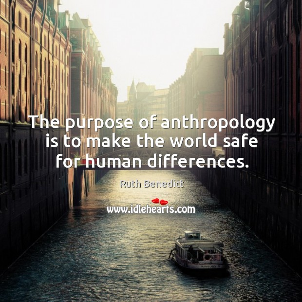 The purpose of anthropology is to make the world safe for human differences. Ruth Benedict Picture Quote