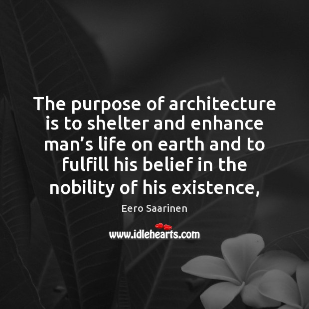 The purpose of architecture is to shelter and enhance man's life Architecture Quotes Image